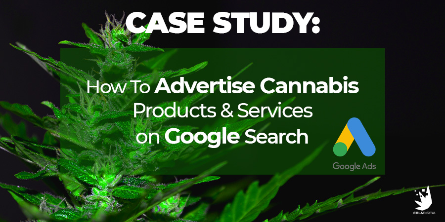 Case Study: How To Advertise Cannabis Products and Services on Google Search PPC Ads. Google Ads for cannabis retail. Google ads for dispensary marketing. Cola Digital Cannabis Marketing Agency Canada and USA.
