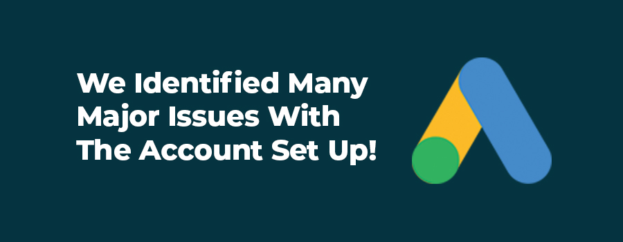 We identified major issues with the Google Ads account setup.