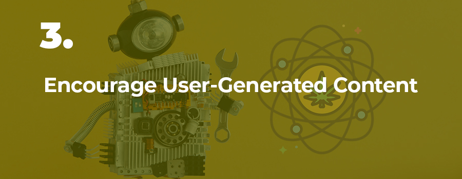 Encourage user generated content and reviews to showcase it on your website.