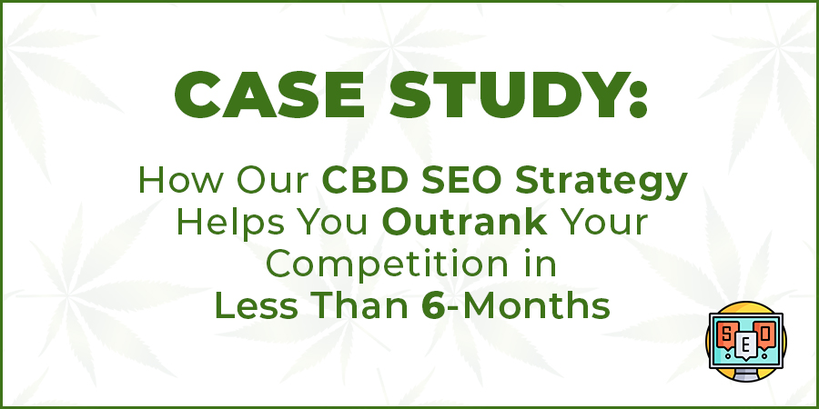 cbd seo strategies. CBD SEO company's CBD SEO case study that shows how to outrank your competition in organic search listings in less than 6-months.